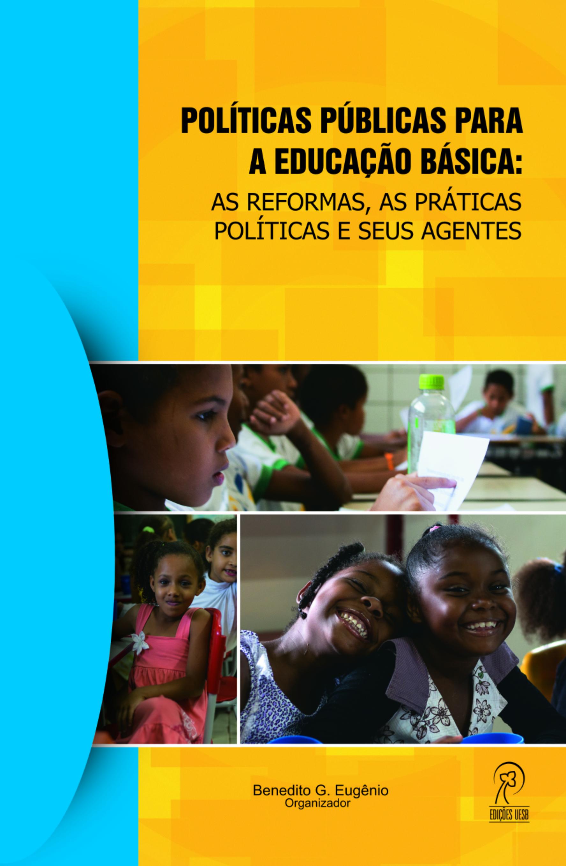 Políticas públicas para a educação básica: as reformas, as práticas  políticas e seus agentes
