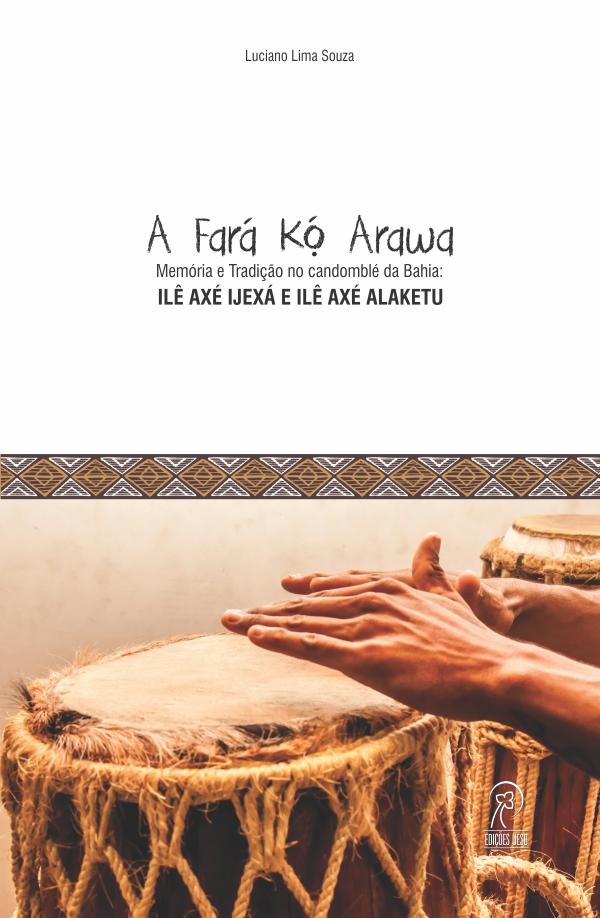 """""""A Fará Kó Arawa"""": memória e tradição no candomblé da Bahia – um estudo do Ilê Axé Ijexá e do Ilê Axé Alaketu"""