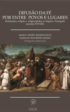 Difusão da fé por entre povos e lugares: instituições, religião e religiosidades no Império Português (Séculos XVI-XIX)