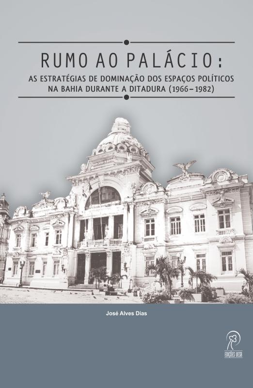 Rumo ao palácio: as estratégias de dominação dos espaços políticos na Bahia durante a ditadura (1966–1982)
