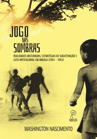 Jogo nas sombras: realidades misturadas, estratégias de subjetivação e luta anticolonial em Angola (1901 – 1961)
